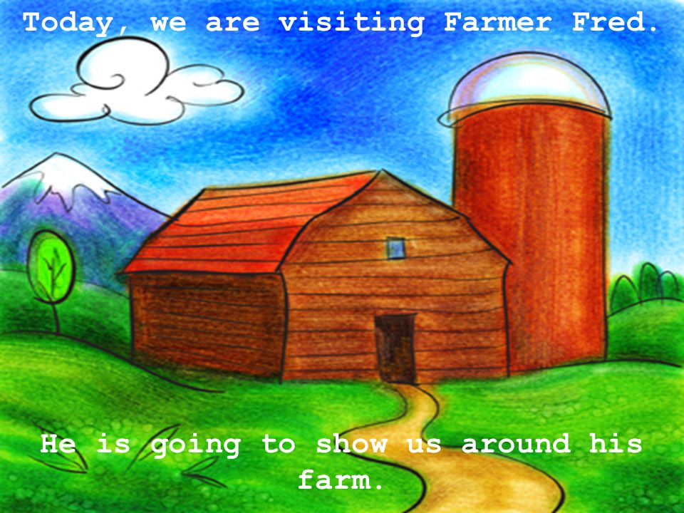 Today, we are visiting Farmer Fred.