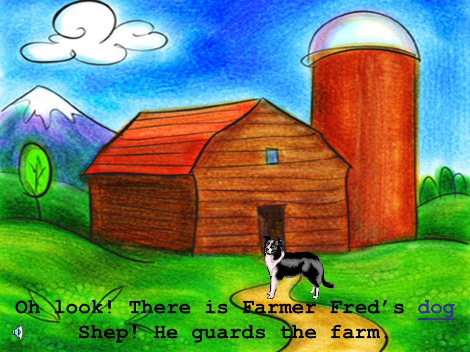 Oh look! There is Farmer Fred's dog Shep! He guards the farm.
