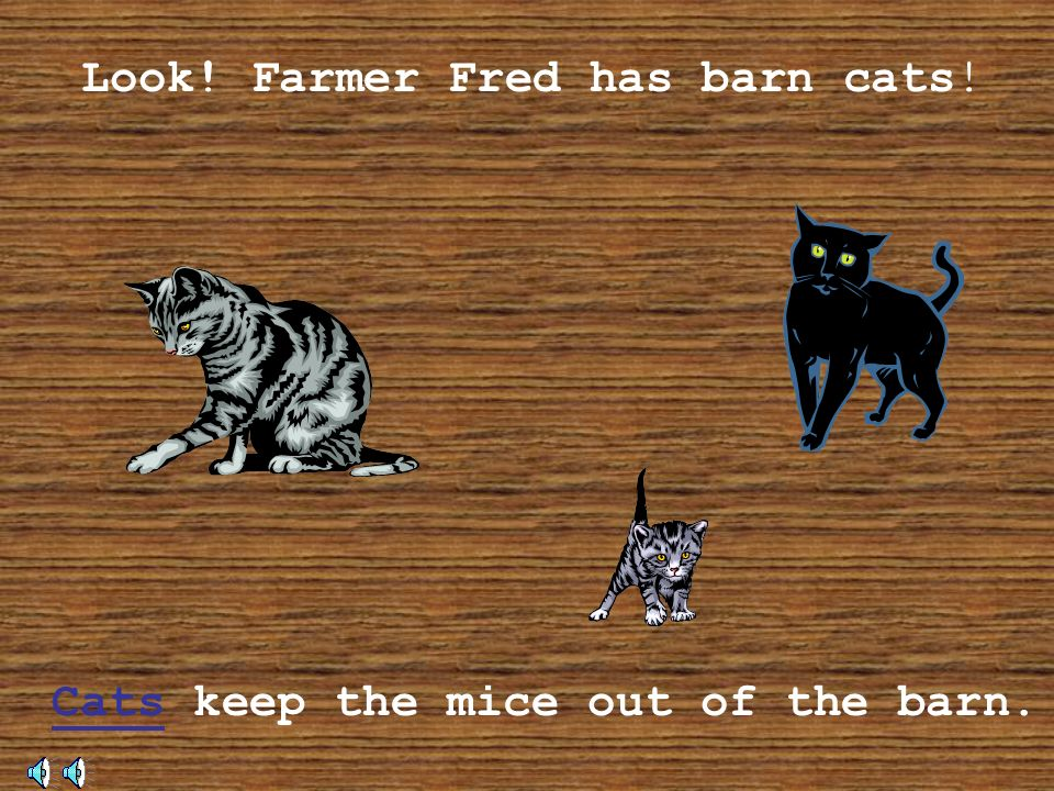 Cats keep the mice out of the barn.