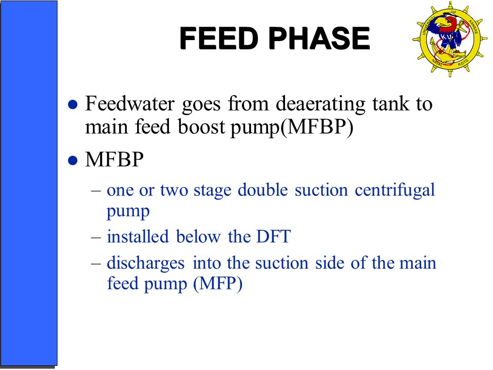 FEED PHASE Feedwater goes from deaerating tank to main feed boost pump(MFBP) MFBP. one or two stage double suction centrifugal pump.