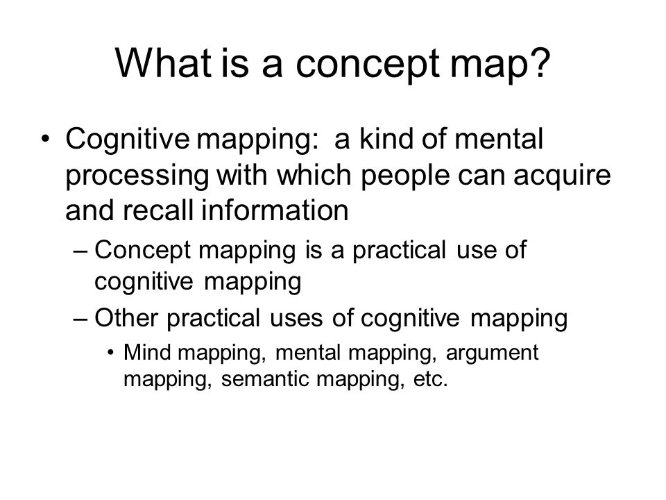 What is a concept map Cognitive mapping: a kind of mental processing with which people can acquire and recall information.