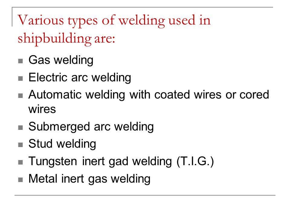 Various types of welding used in shipbuilding are: