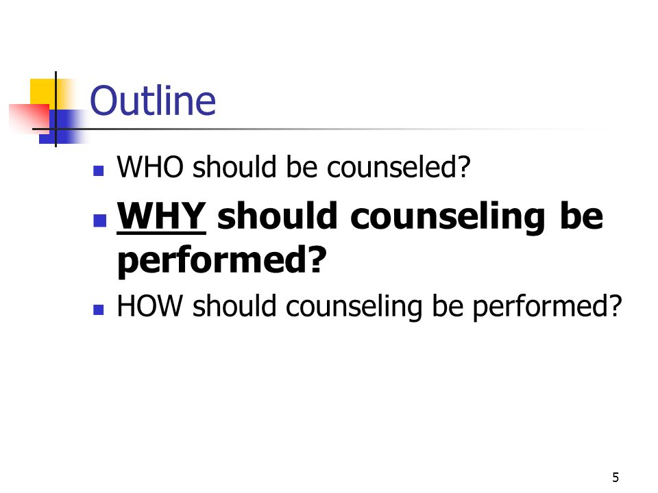 Outline WHY should counseling be performed WHO should be counseled
