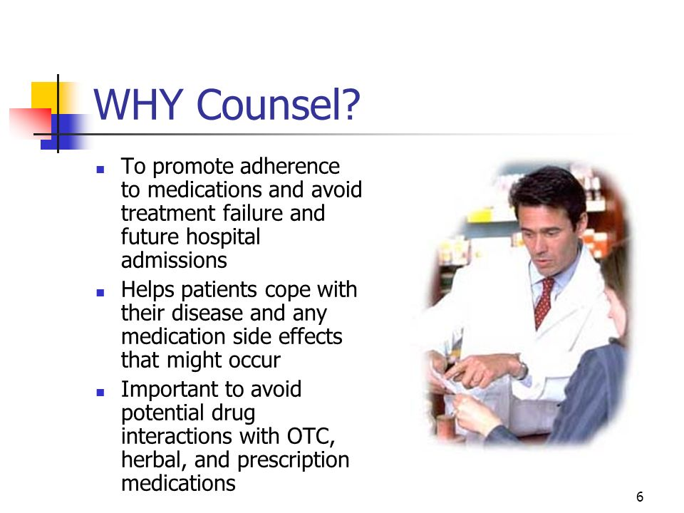 WHY Counsel To promote adherence to medications and avoid treatment failure and future hospital admissions.