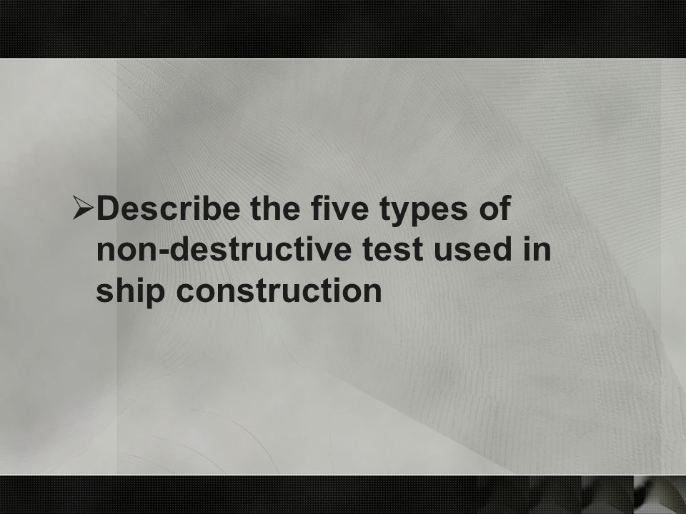 Describe the five types of non-destructive test used in ship construction