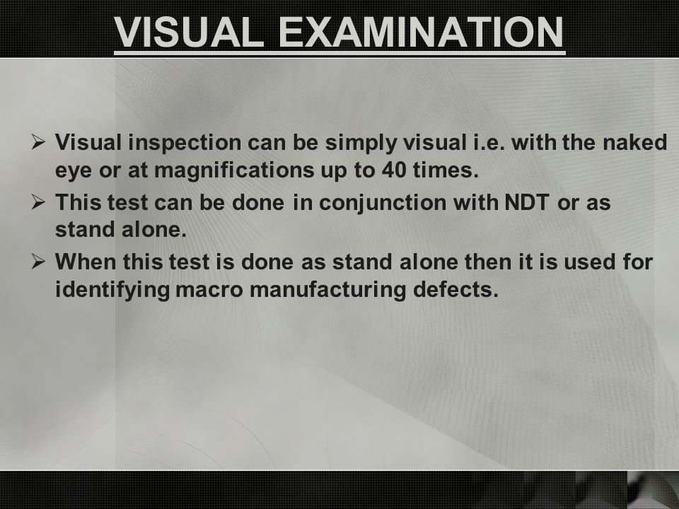 VISUAL EXAMINATION Visual inspection can be simply visual i.e. with the naked eye or at magnifications up to 40 times.