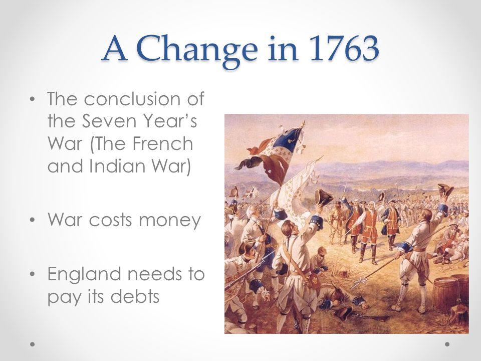 A Change in 1763The conclusion of the Seven Year's War (The French and Indian War) War costs money.