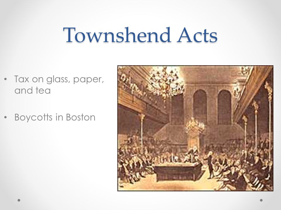 Townshend Acts Tax on glass, paper, and tea Boycotts in Boston