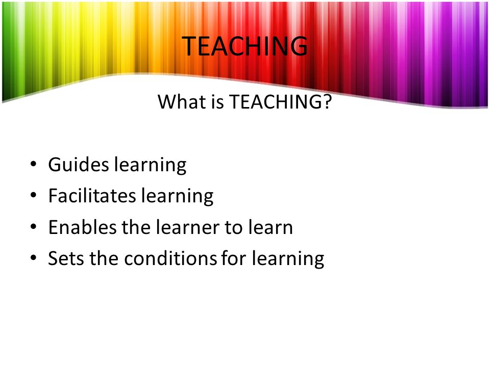 TEACHING What is TEACHING Guides learning Facilitates learning