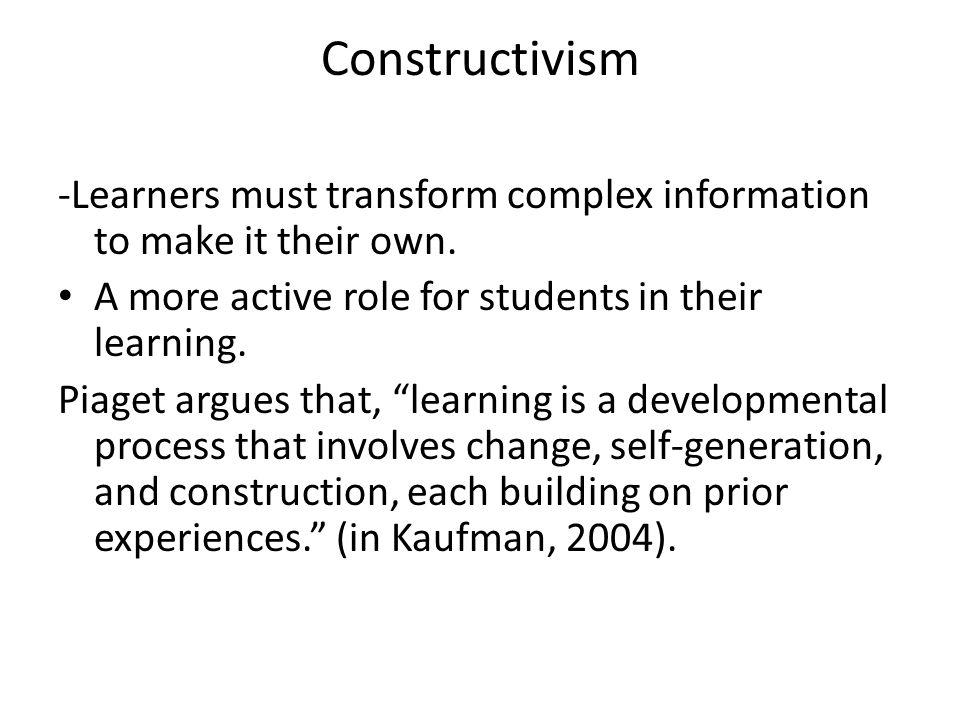 Constructivism -Learners must transform complex information to make it their own. A more active role for students in their learning.