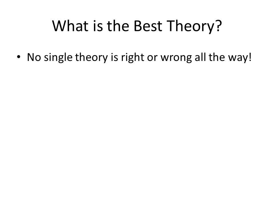 What is the Best Theory No single theory is right or wrong all the way!