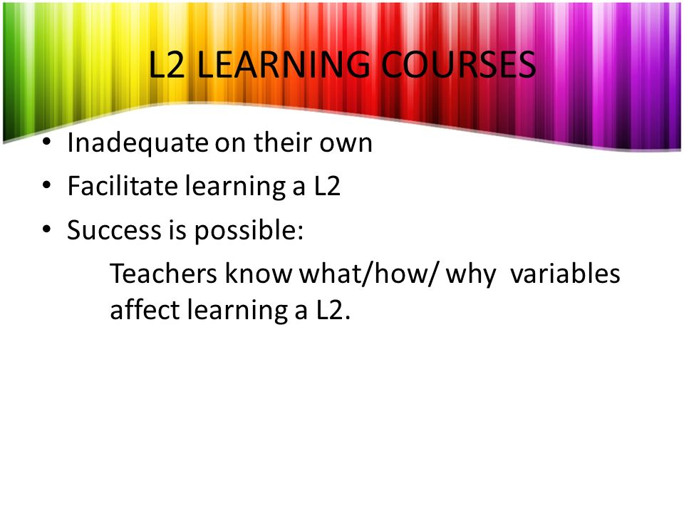 L2 LEARNING COURSES Inadequate on their own Facilitate learning a L2