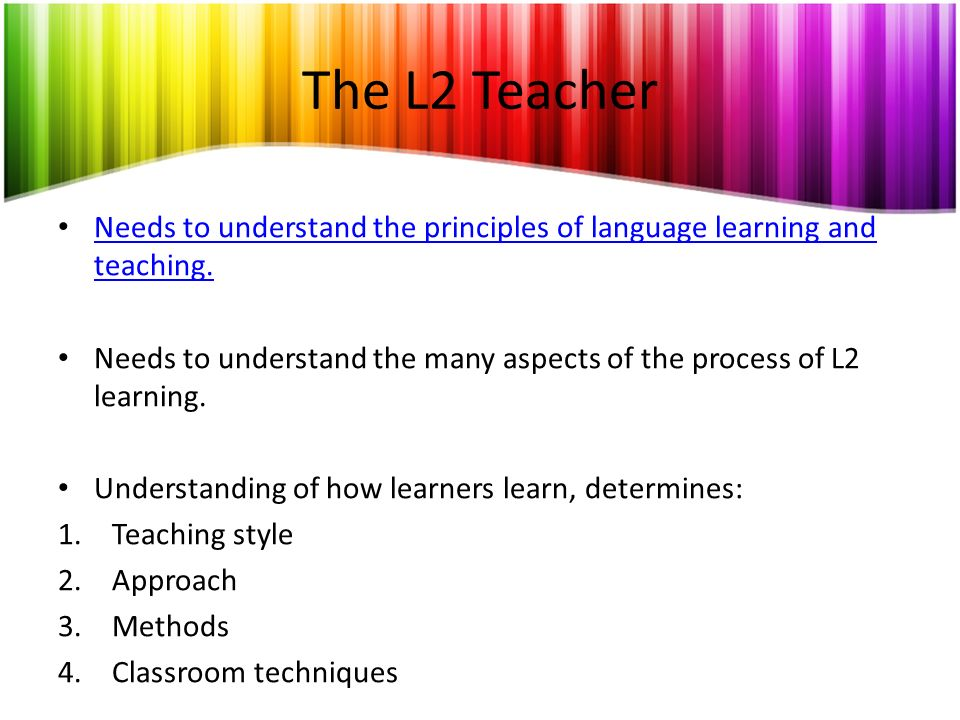The L2 Teacher Needs to understand the principles of language learning and teaching.