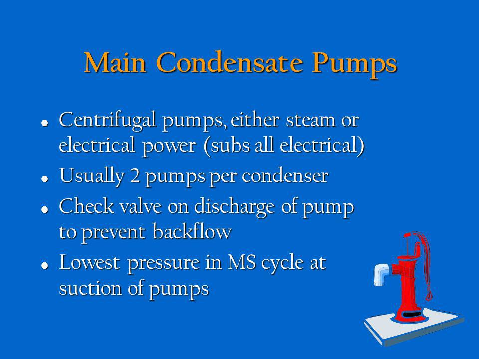 Main Condensate Pumps Centrifugal pumps, either steam or electrical power (subs all electrical) Usually 2 pumps per condenser.
