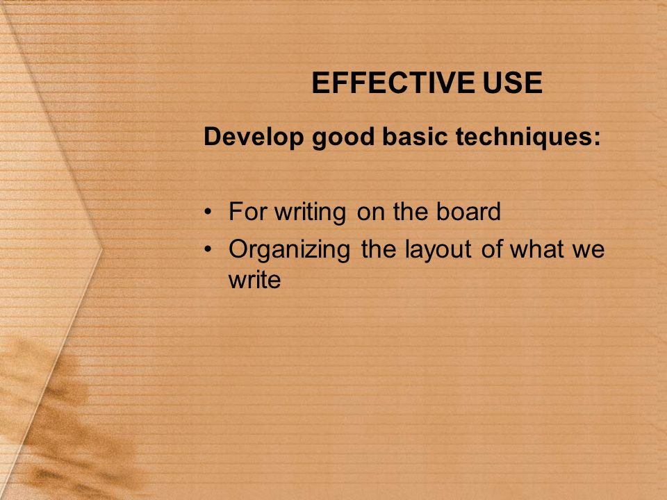 EFFECTIVE USE Develop good basic techniques: For writing on the board