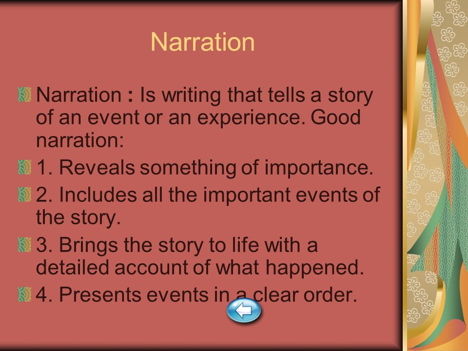 Narration Narration : Is writing that tells a story of an event or an experience. Good narration: 1. Reveals something of importance.