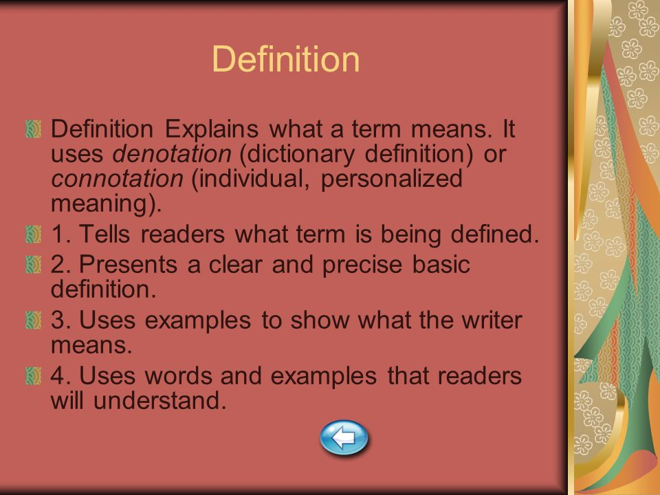 Definition Definition Explains what a term means. It uses denotation (dictionary definition) or connotation (individual, personalized meaning).