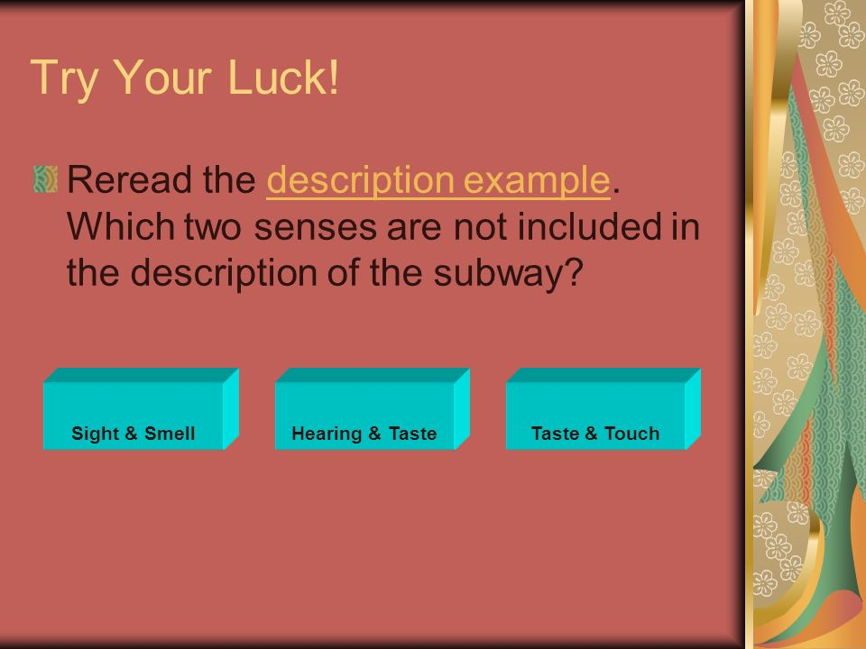 Try Your Luck! Reread the description example. Which two senses are not included in the description of the subway