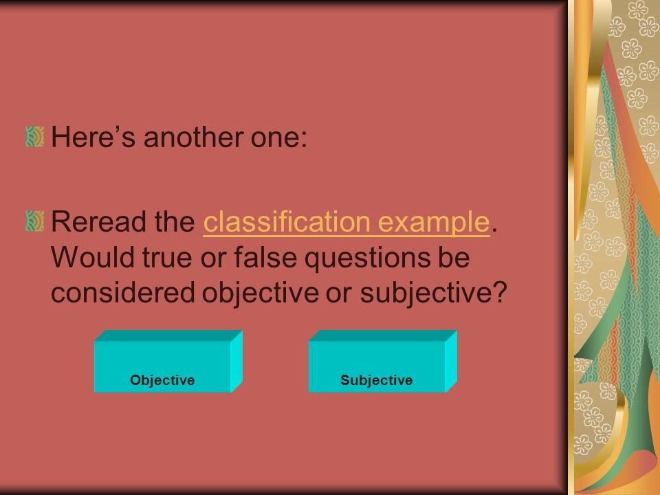 Here's another one: Reread the classification example. Would true or false questions be considered objective or subjective