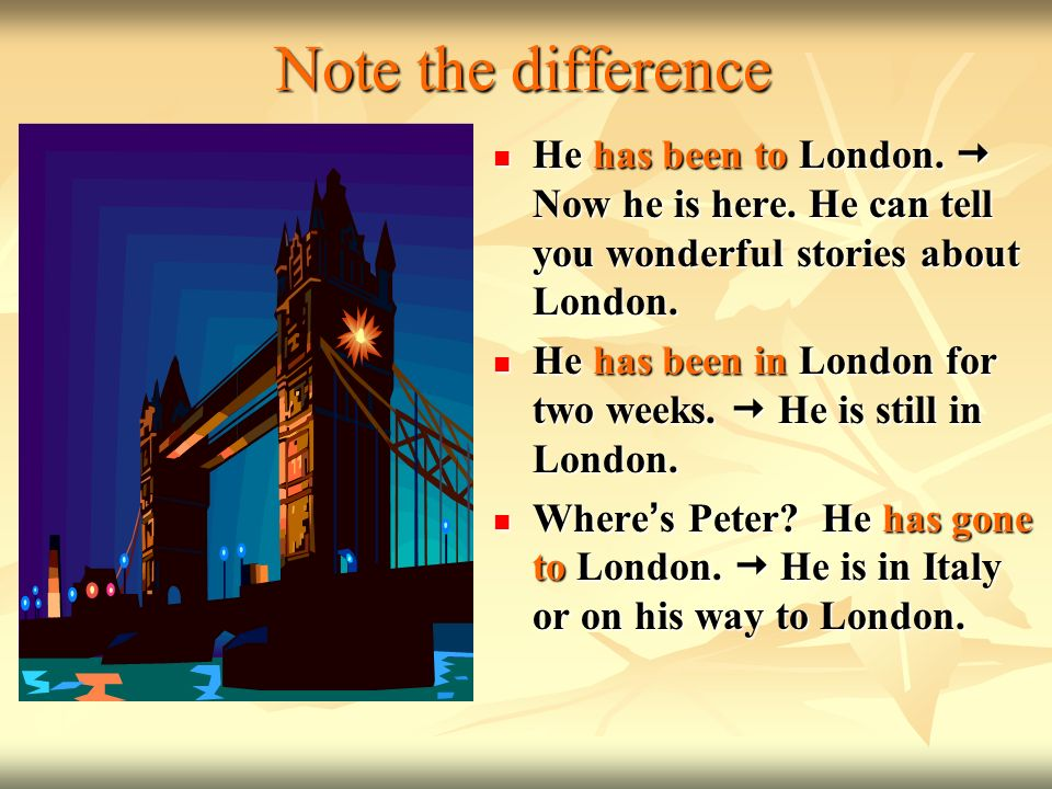 Note the difference He has been to London.  Now he is here. He can tell you wonderful stories about London.