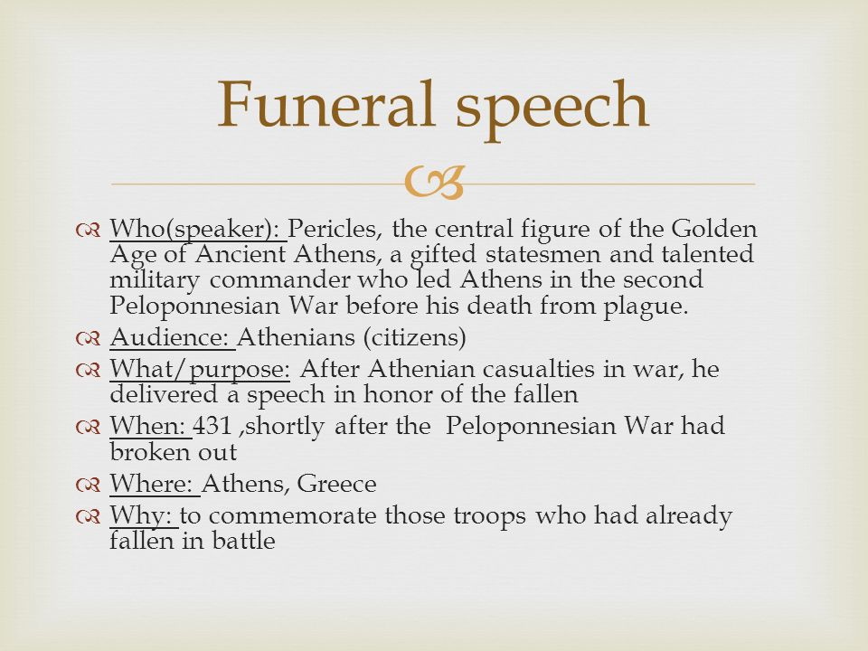 pericles funeral oration analysis Pericles' funeral oration analysis: athenian this piece is a funeral oratory, a speech written to honor fallen athenian heroes at the end of the first year of the peloponnesian war at such a time of high emotions and patriotism – pericles has not one theme but several.