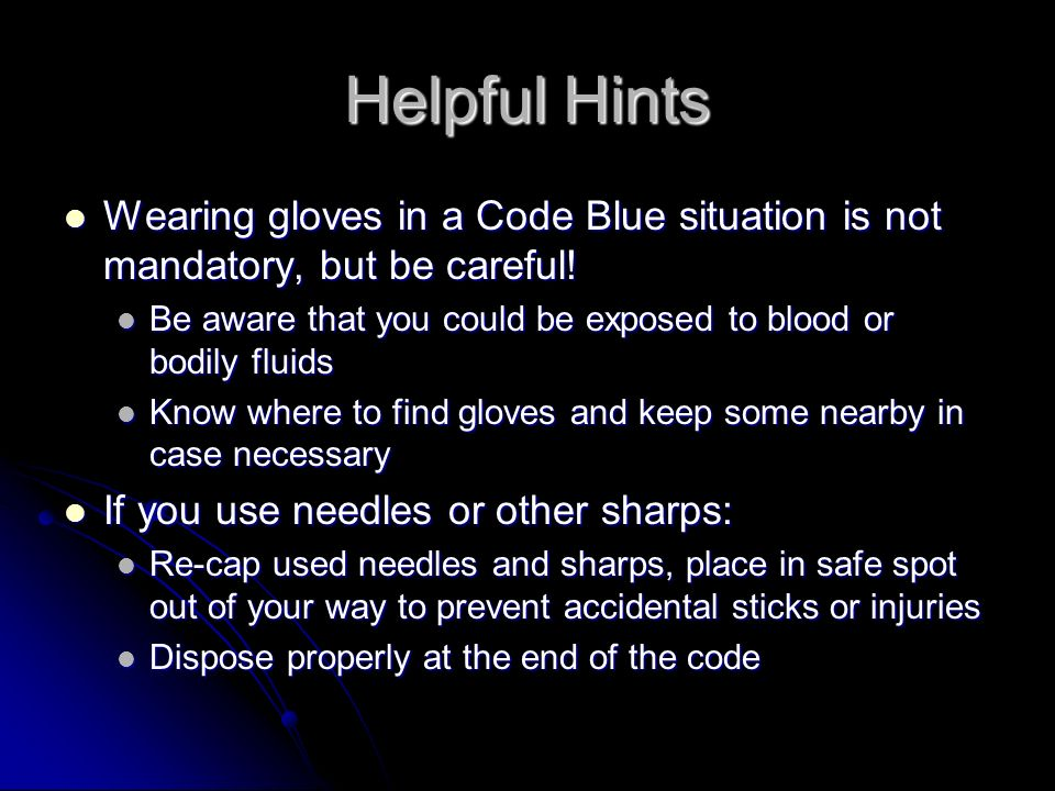 Helpful Hints Wearing gloves in a Code Blue situation is not mandatory, but be careful! Be aware that you could be exposed to blood or bodily fluids.