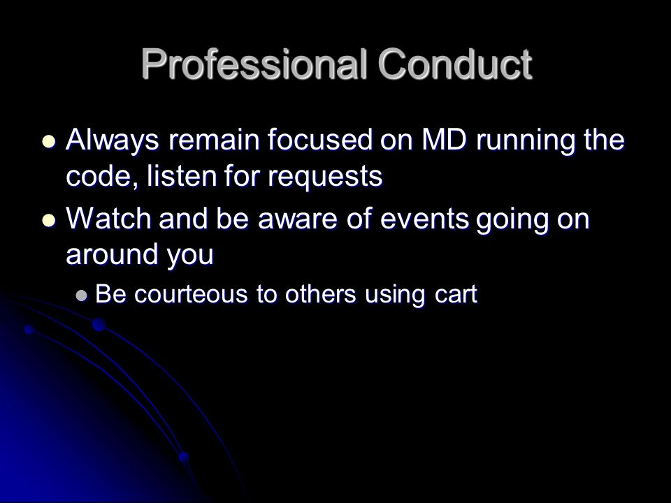 Professional Conduct Always remain focused on MD running the code, listen for requests. Watch and be aware of events going on around you.
