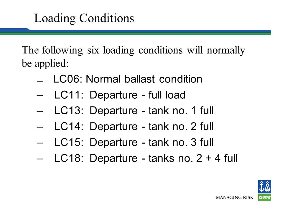 Loading Conditions The following six loading conditions will normally be applied: LC06: Normal ballast condition.