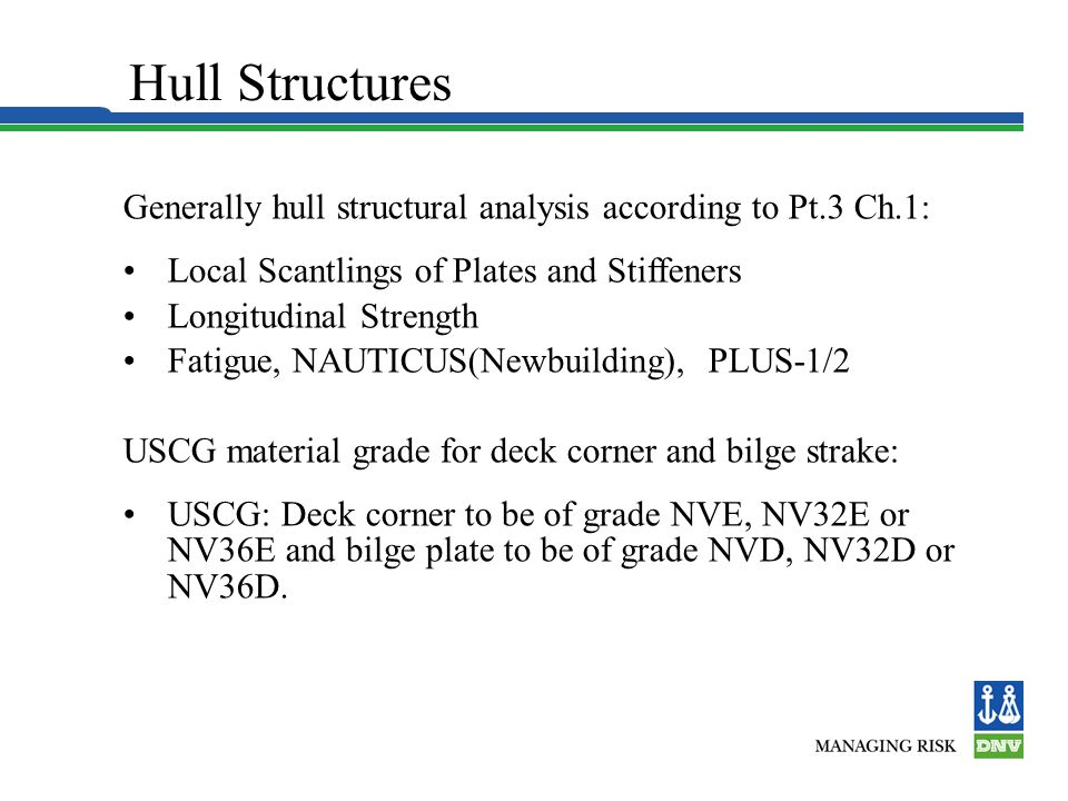 Hull Structures Generally hull structural analysis according to Pt.3 Ch.1: Local Scantlings of Plates and Stiffeners.