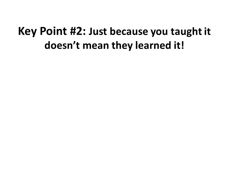 Key Point #2: Just because you taught it doesn't mean they learned it!