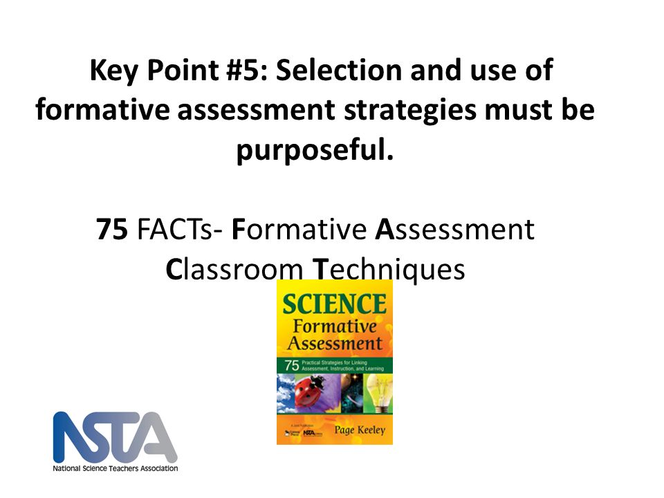 Key Point #5: Selection and use of formative assessment strategies must be purposeful. 75 FACTs- Formative Assessment Classroom Techniques