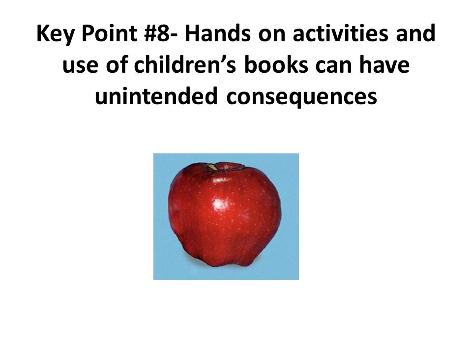 Key Point #8- Hands on activities and use of children's books can have unintended consequences