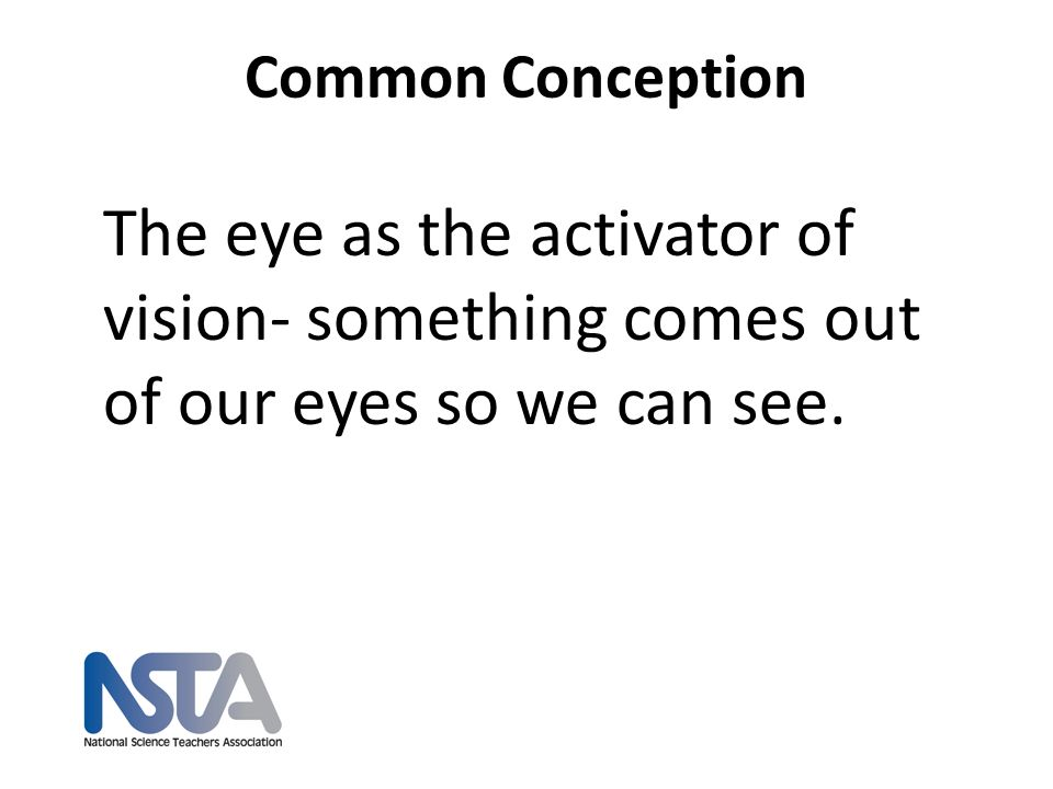 Common Conception The eye as the activator of vision- something comes out of our eyes so we can see.