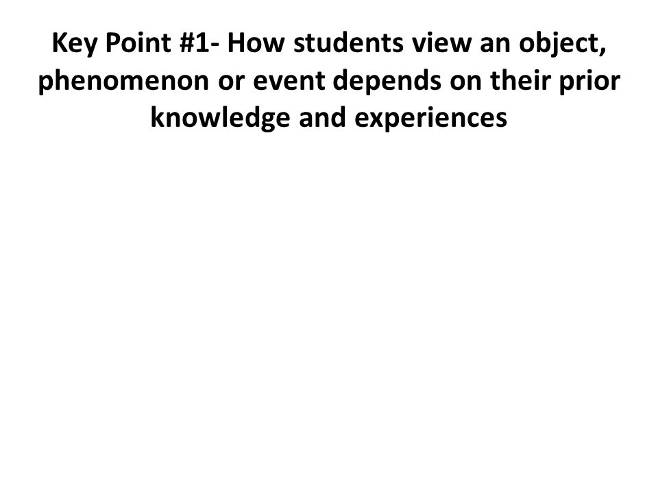 Key Point #1- How students view an object, phenomenon or event depends on their prior knowledge and experiences