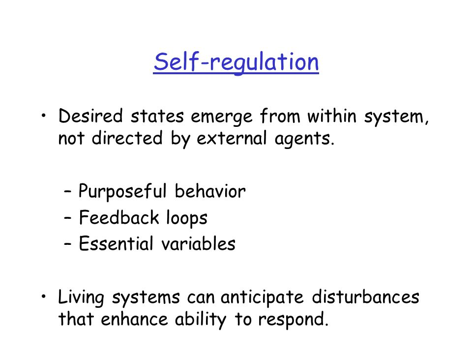 Self-regulation Desired states emerge from within system, not directed by external agents. Purposeful behavior.