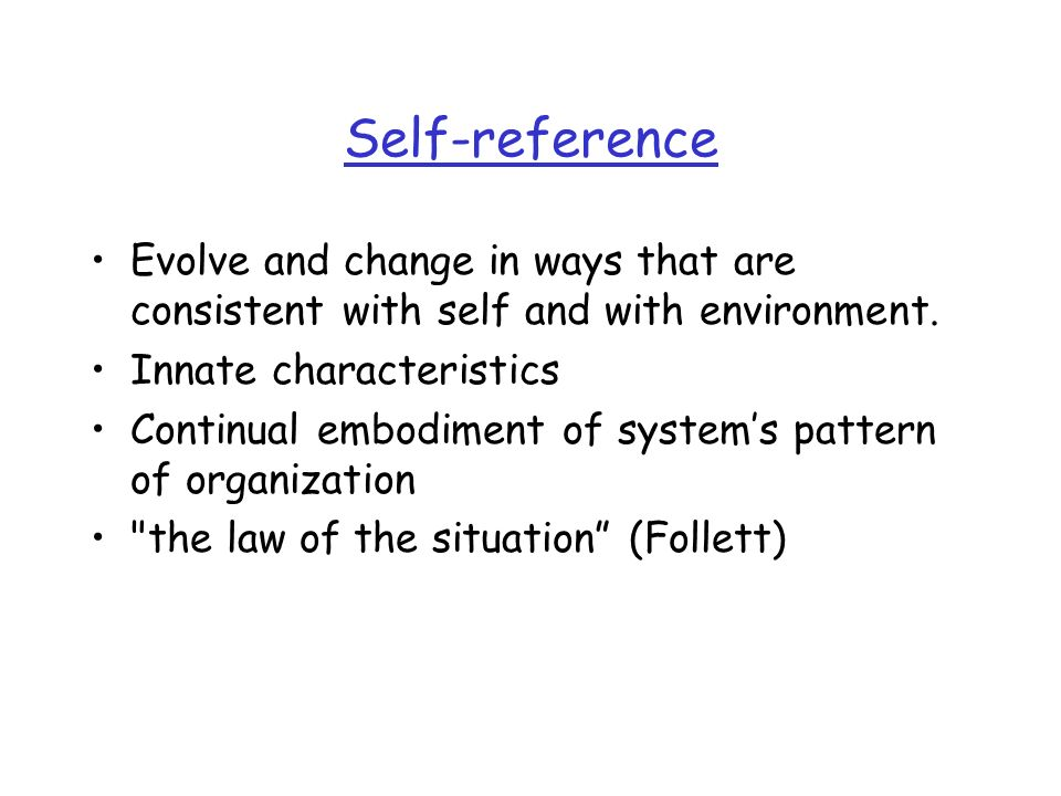 Self-reference Evolve and change in ways that are consistent with self and with environment. Innate characteristics.