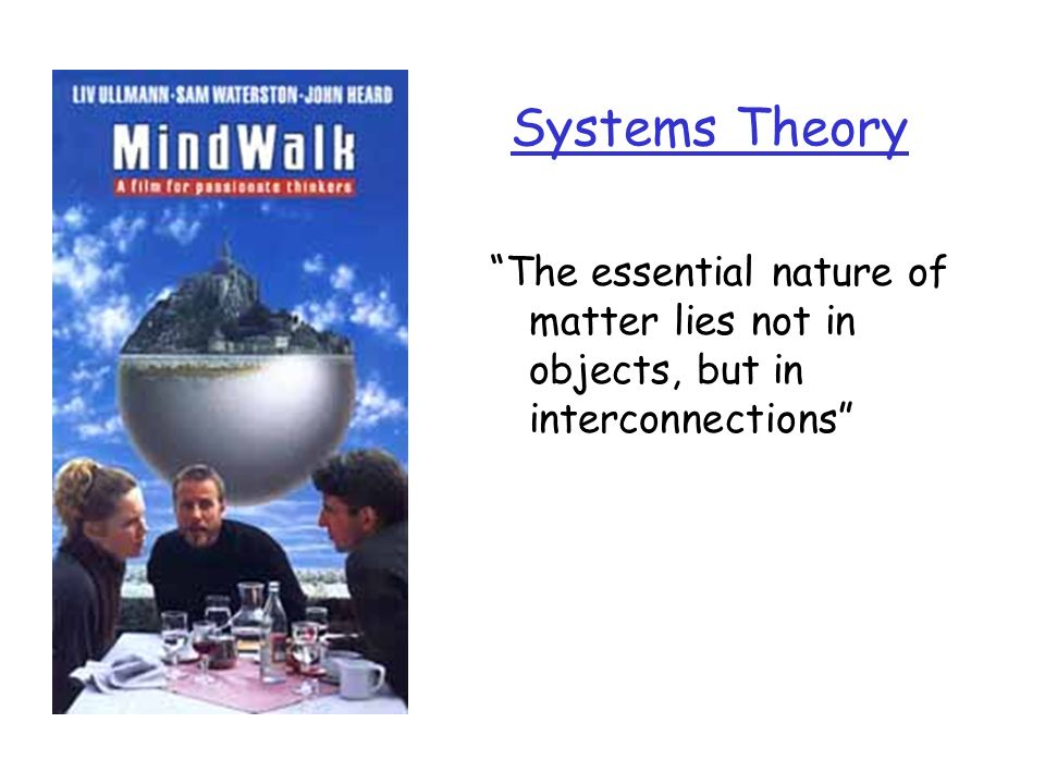 Systems Theory The essential nature of matter lies not in objects, but in interconnections