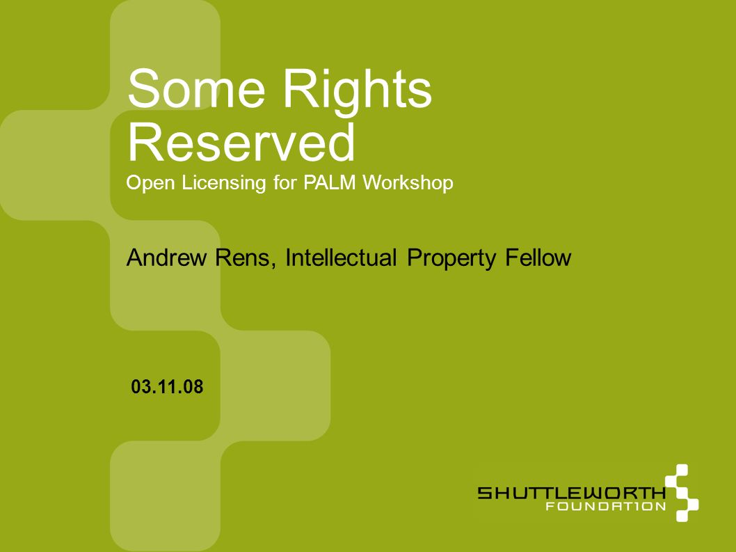 Some Rights Reserved Open Licensing for PALM Workshop Andrew Rens, Intellectual Property Fellow