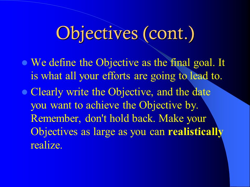 Objectives (cont.) We define the Objective as the final goal. It is what all your efforts are going to lead to.