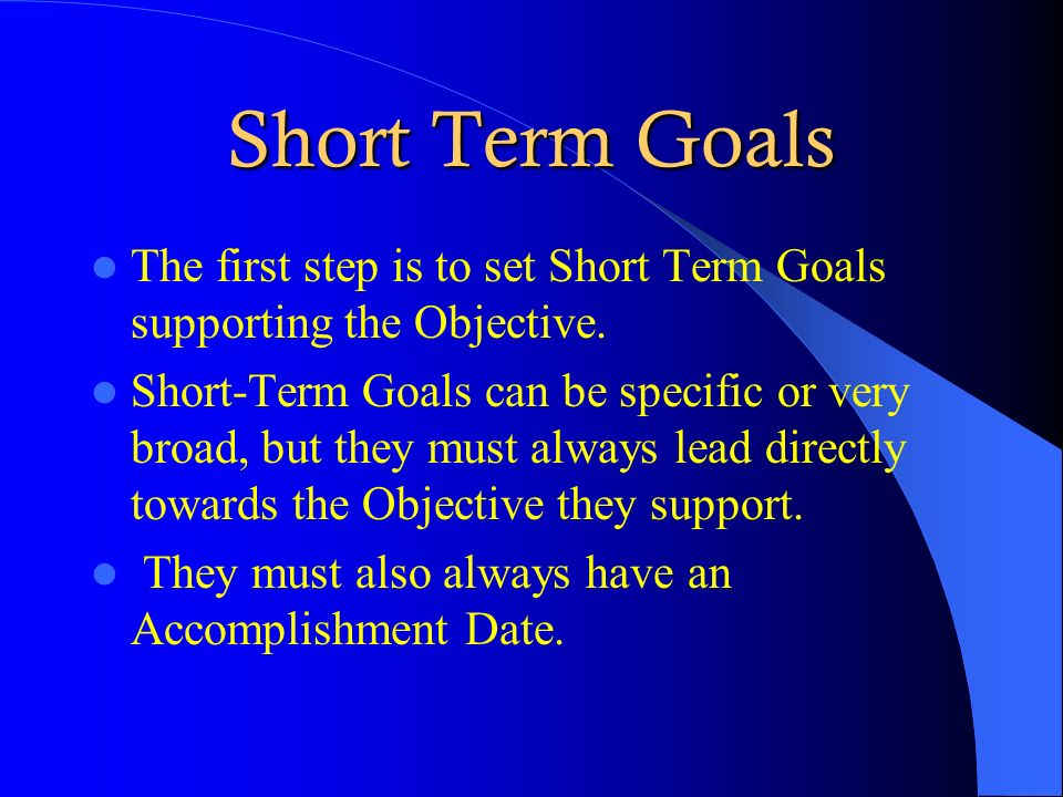 Short Term Goals The first step is to set Short Term Goals supporting the Objective.