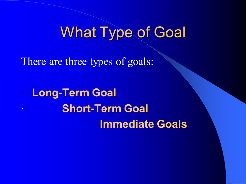 What Type of Goal There are three types of goals: · Long-Term Goal
