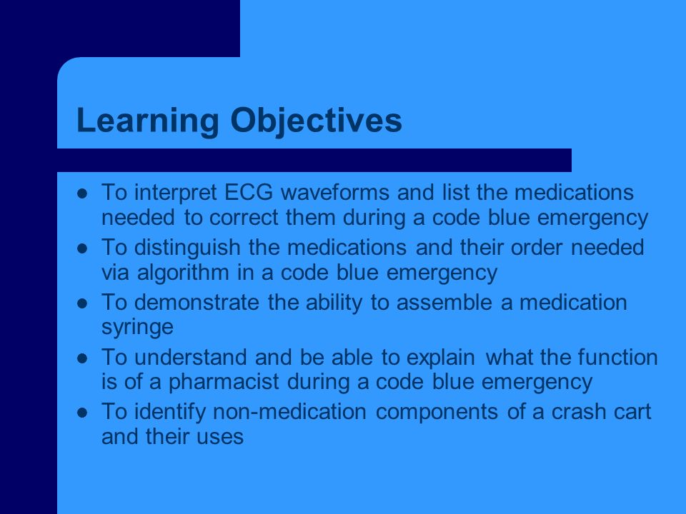 Learning Objectives To interpret ECG waveforms and list the medications needed to correct them during a code blue emergency.