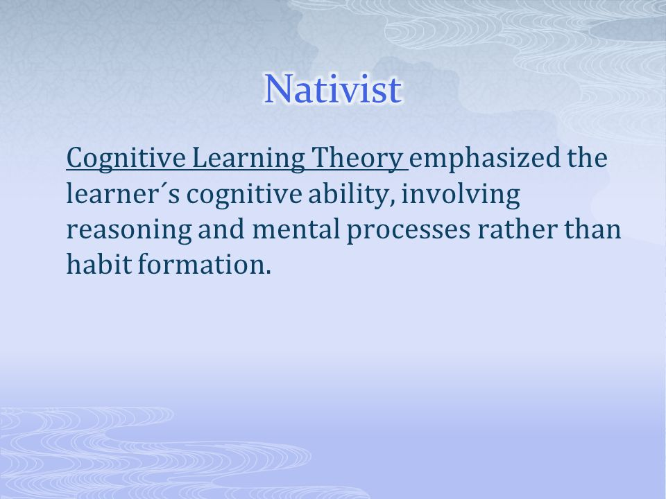Nativist Cognitive Learning Theory emphasized the learner´s cognitive ability, involving reasoning and mental processes rather than habit formation.