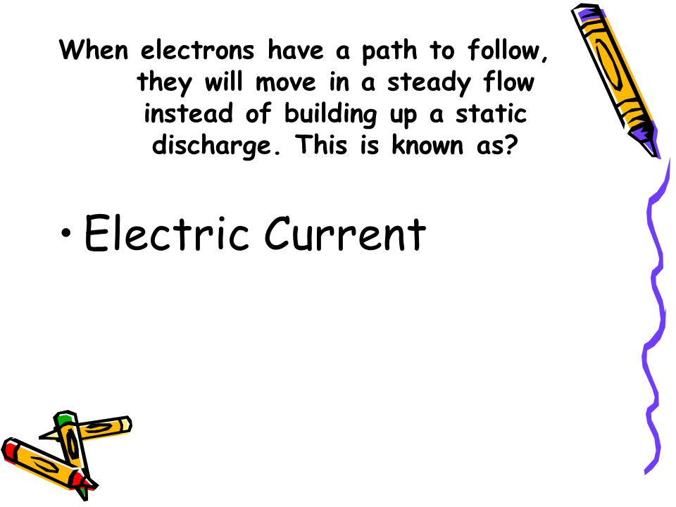 When electrons have a path to follow, they will move in a steady flow instead of building up a static discharge. This is known as