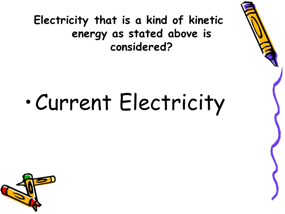 Electricity that is a kind of kinetic energy as stated above is considered