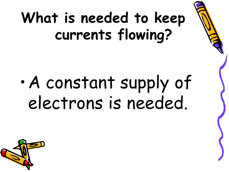 What is needed to keep currents flowing