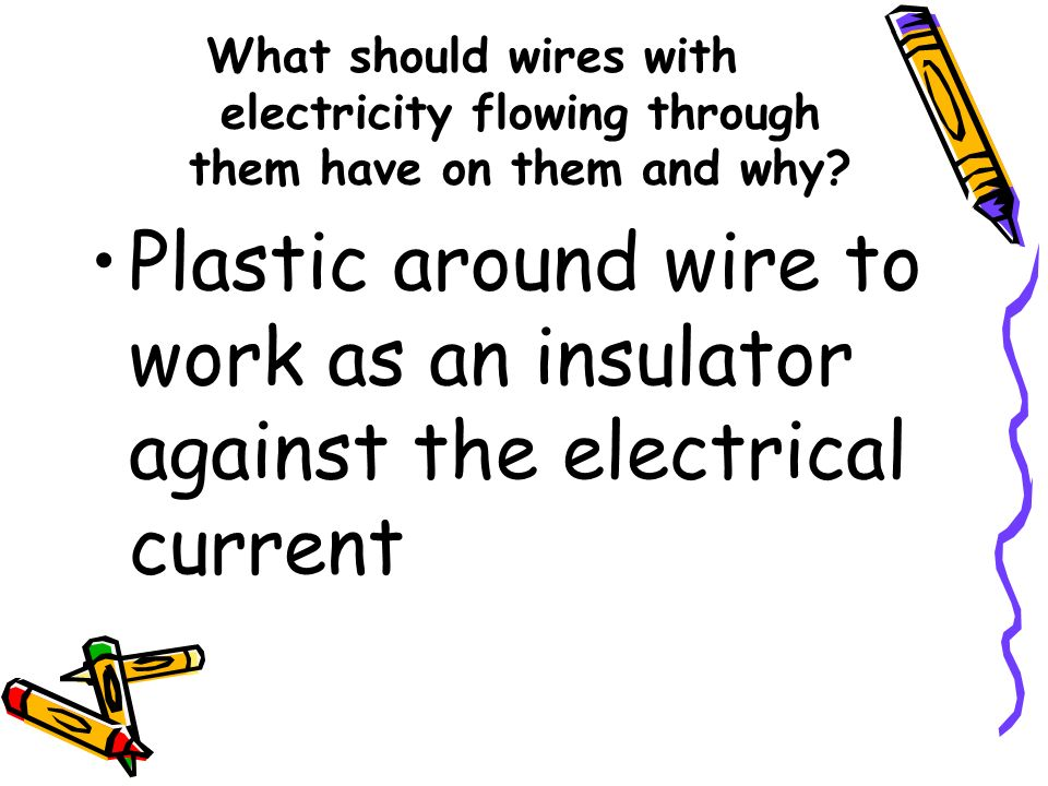 What should wires with electricity flowing through them have on them and why
