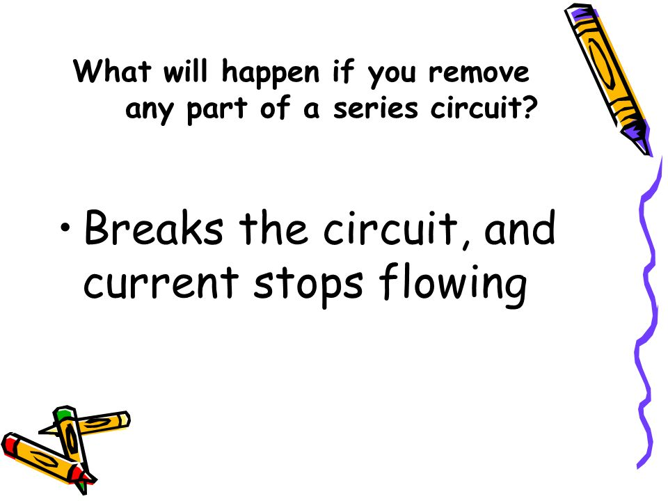 What will happen if you remove any part of a series circuit