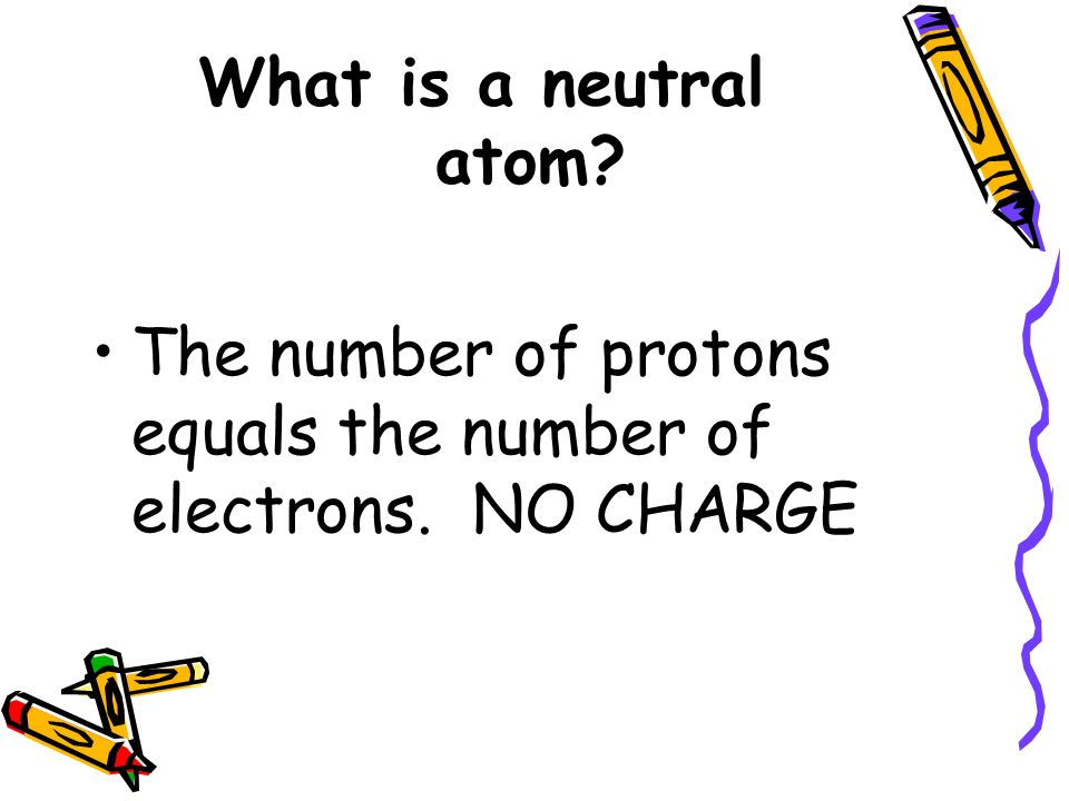 What is a neutral atom The number of protons equals the number of electrons. NO CHARGE