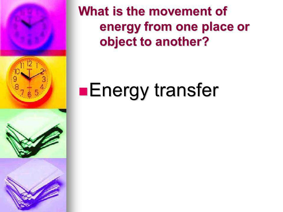 What is the movement of energy from one place or object to another